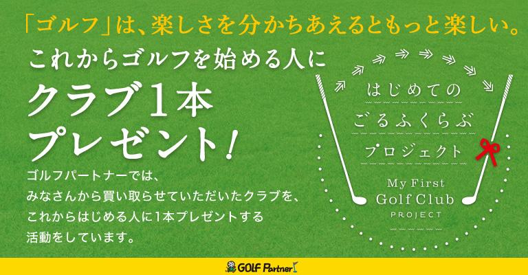 はじめてのごるふくらぶプロジェクト My First Golf Club PROJECT「ゴルフ」は、楽しさを分かちあえるともっと楽しい。 これからゴルフを始める人にクラブ1本プレゼント! ゴルフの楽しさをもっとみんなに知ってもらいたい。ゴルフパートナーでは、みなさんから買い取らせていただいたクラブを、これからはじめる人に1本プレゼントする活動をしています。 GOLF Partner