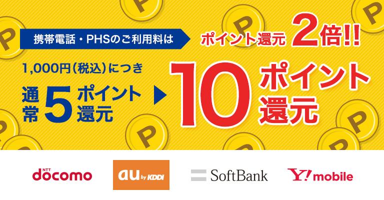 携帯電話・PHSのご利用料はポイント還元2倍!! 1,000円(税込)についき通常5ポイント還元▶10ポイント還元 NTT docomo au by KDDI SoftBank Y!mobile