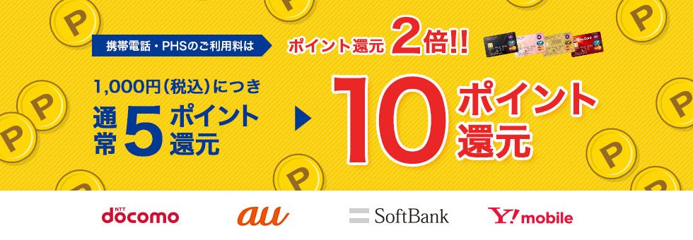 携帯電話・PHSのご利用料はポイント還元2倍!! 1,000円(税込)についき通常5ポイント還元▶10ポイント還元 NTT docomo au SoftBank Y!mobile