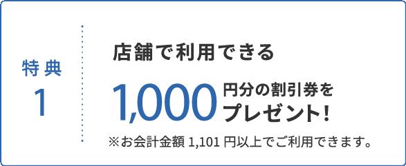 特典1 店舗で利用できる1,000円分の割引券をプレゼント!
