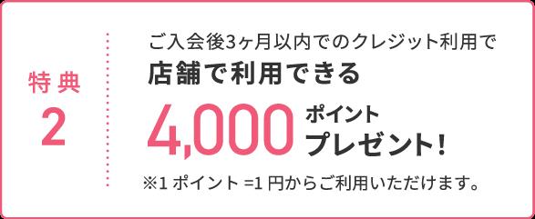 特典2 ご入会後3ヶ月以内でのクレジット利用で店舗で利用できる4,000ポイントプレゼント!
